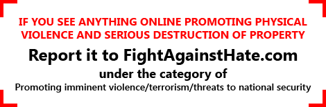 If you see anything online promoting physical violence and serious destruction of property, report it to FightAgainstHate.com under the category of 'Promoting imminent violence/terrorism/threats to national security'